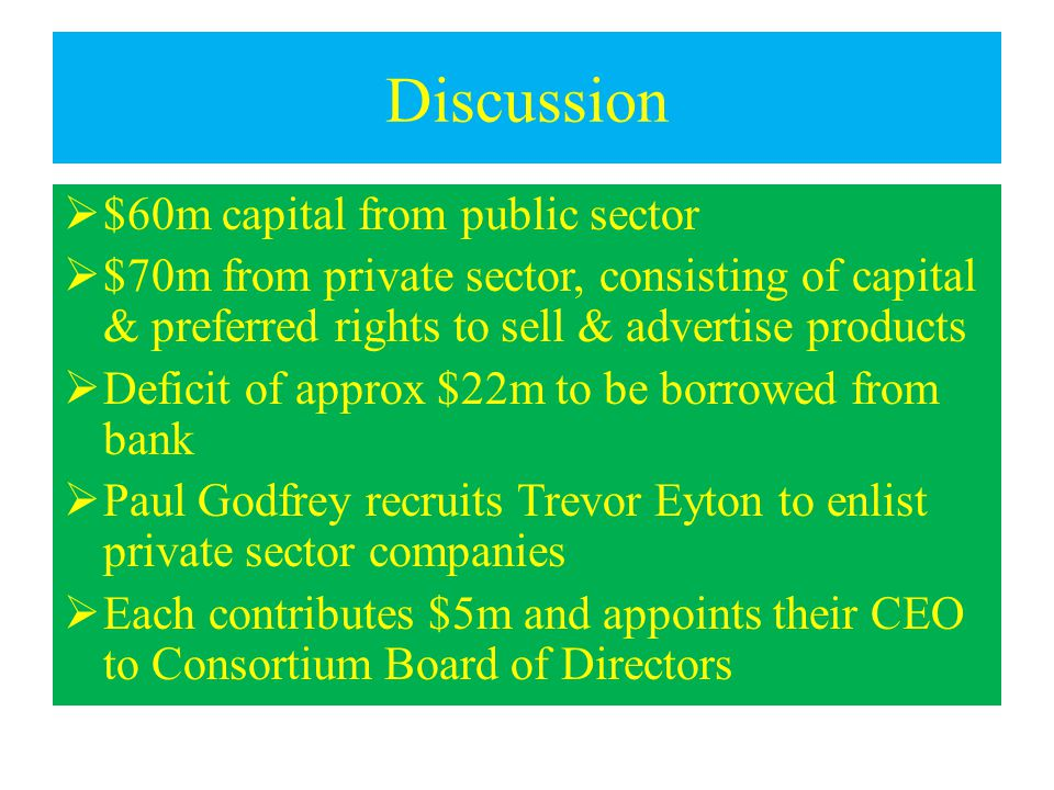 Discussion  $60m capital from public sector  $70m from private sector, consisting of capital & preferred rights to sell & advertise products  Deficit of approx $22m to be borrowed from bank  Paul Godfrey recruits Trevor Eyton to enlist private sector companies  Each contributes $5m and appoints their CEO to Consortium Board of Directors