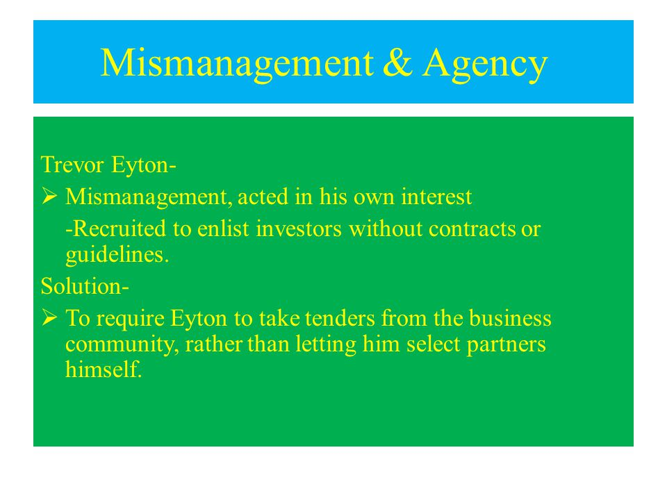 Mismanagement & Agency Trevor Eyton-  Mismanagement, acted in his own interest -Recruited to enlist investors without contracts or guidelines.