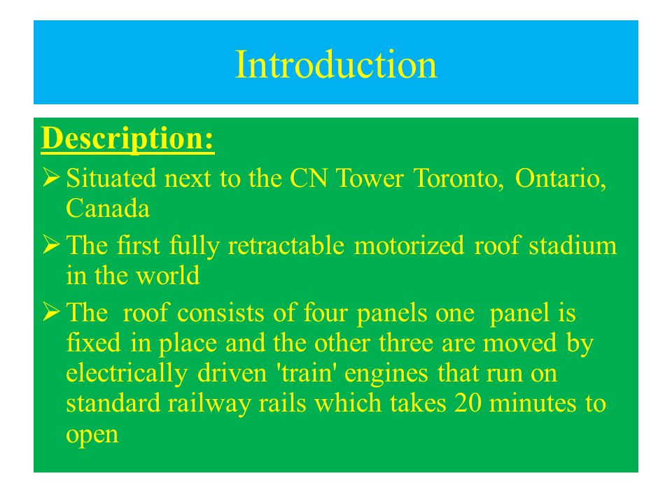 Introduction Description:  Situated next to the CN Tower Toronto, Ontario, Canada  The first fully retractable motorized roof stadium in the world  The roof consists of four panels one panel is fixed in place and the other three are moved by electrically driven train engines that run on standard railway rails which takes 20 minutes to open