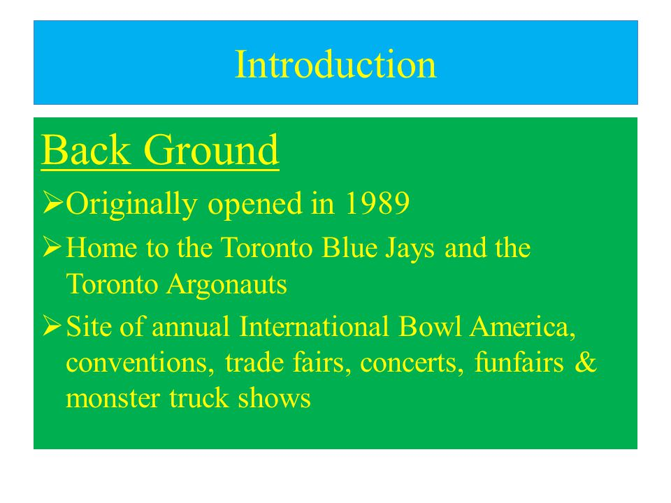 Introduction Back Ground  Originally opened in 1989  Home to the Toronto Blue Jays and the Toronto Argonauts  Site of annual International Bowl America, conventions, trade fairs, concerts, funfairs & monster truck shows