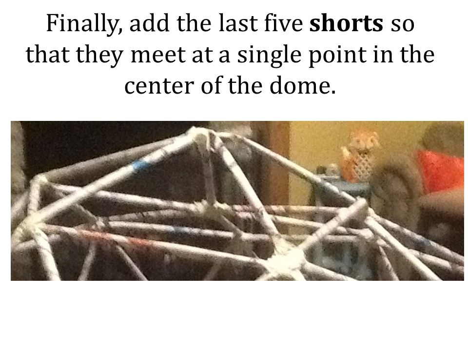 Finally, add the last five shorts so that they meet at a single point in the center of the dome.