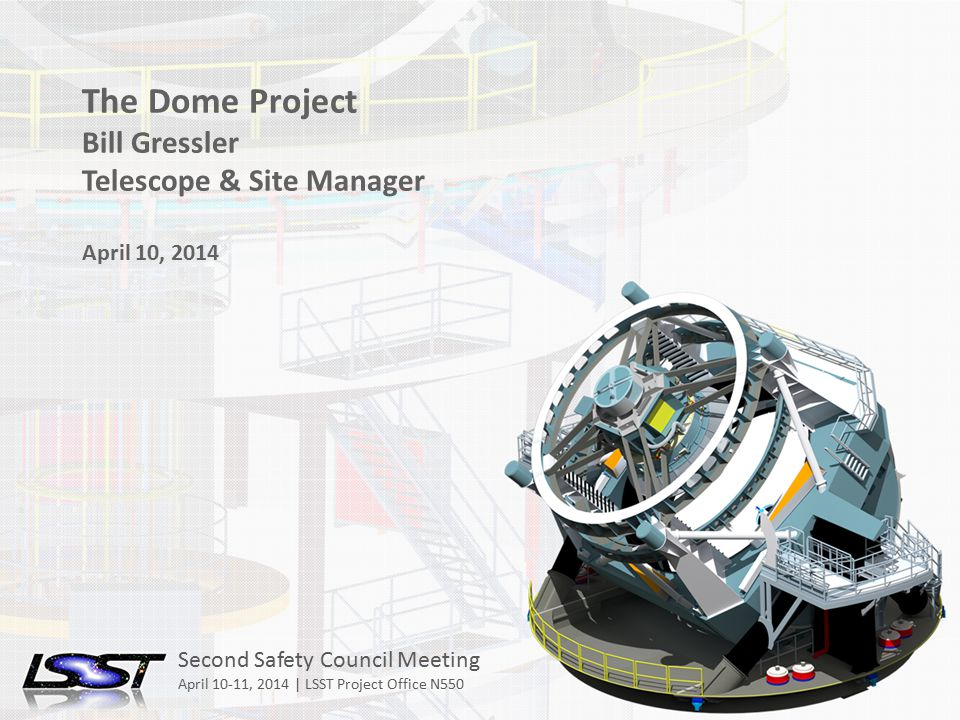 1 Second Safety Council Meeting Tucson, AZ April 10-11, 2014 Name of Meeting Location Date - Change in Slide Master The Dome Project Bill Gressler Telescope & Site Manager April 10, 2014 Second Safety Council Meeting April 10-11, 2014 | LSST Project Office N550