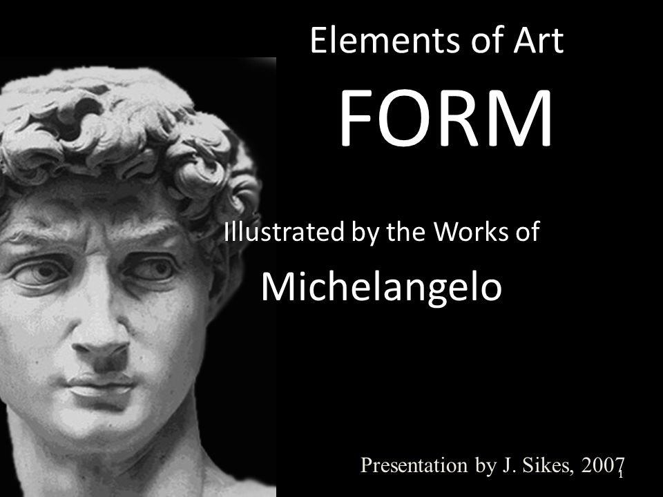 Elements of Art FORM 1 Presentation by J. Sikes, 2007 Illustrated by the Works of Michelangelo