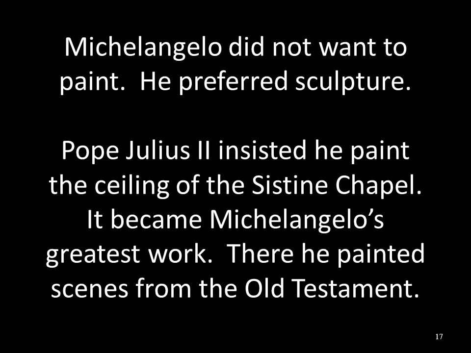 Michelangelo did not want to paint.He preferred sculpture.