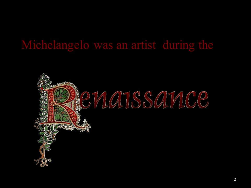 2 Michelangelo was an artist during the