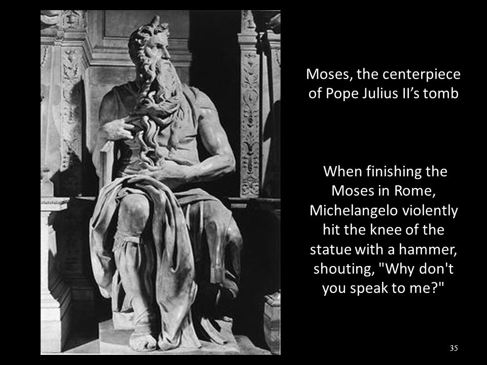 Moses, the centerpiece of Pope Julius II's tomb When finishing the Moses in Rome, Michelangelo violently hit the knee of the statue with a hammer, shouting, Why don t you speak to me? 35