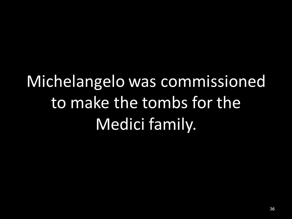Michelangelo was commissioned to make the tombs for the Medici family. 36