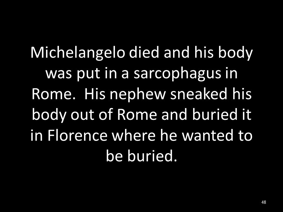 Michelangelo died and his body was put in a sarcophagus in Rome.