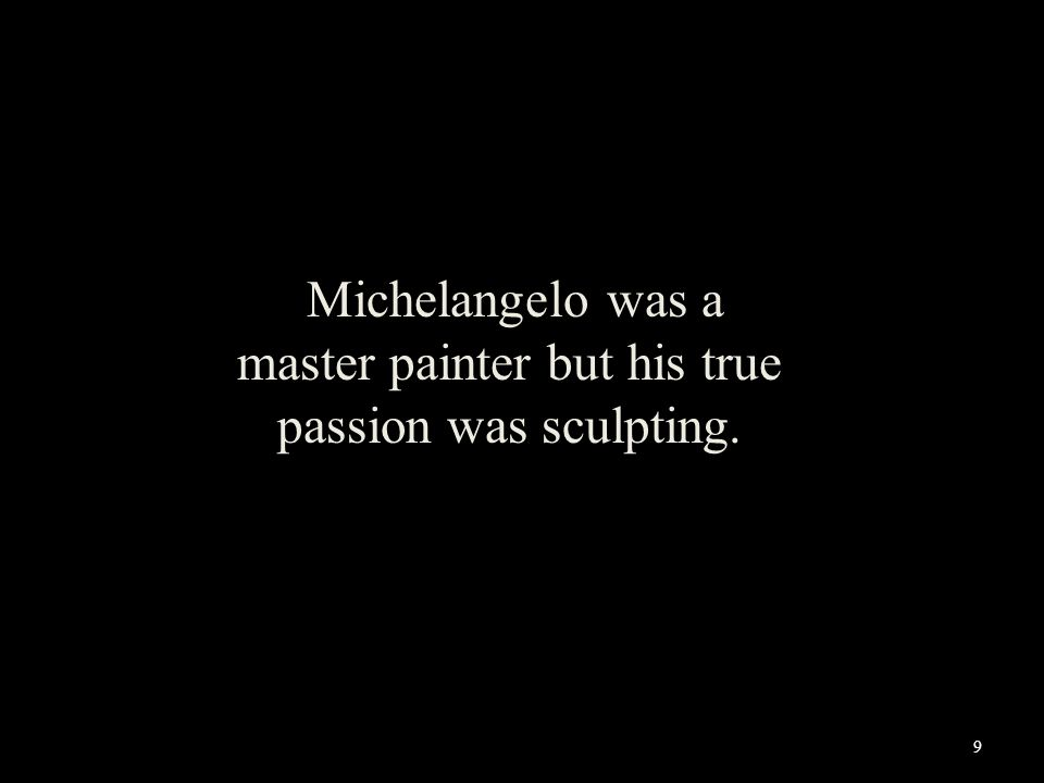 Michelangelo was a master painter but his true passion was sculpting. 9