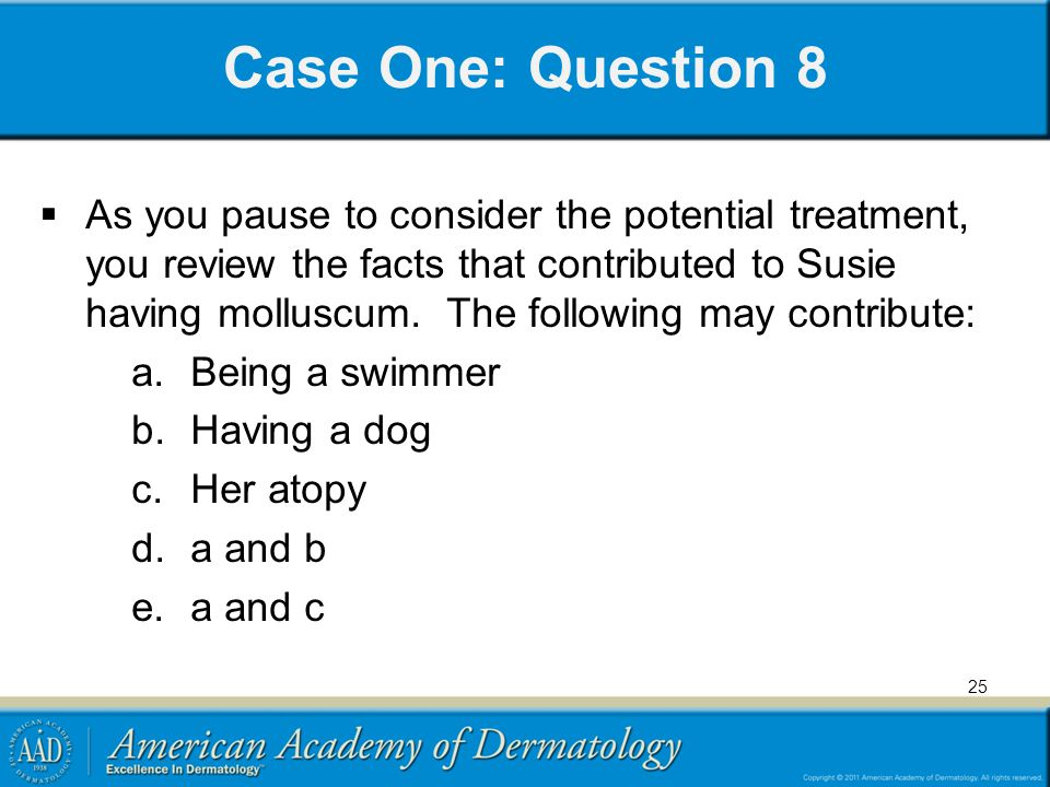 Case One: Question 8  As you pause to consider the potential treatment, you review the facts that contributed to Susie having molluscum. The followin