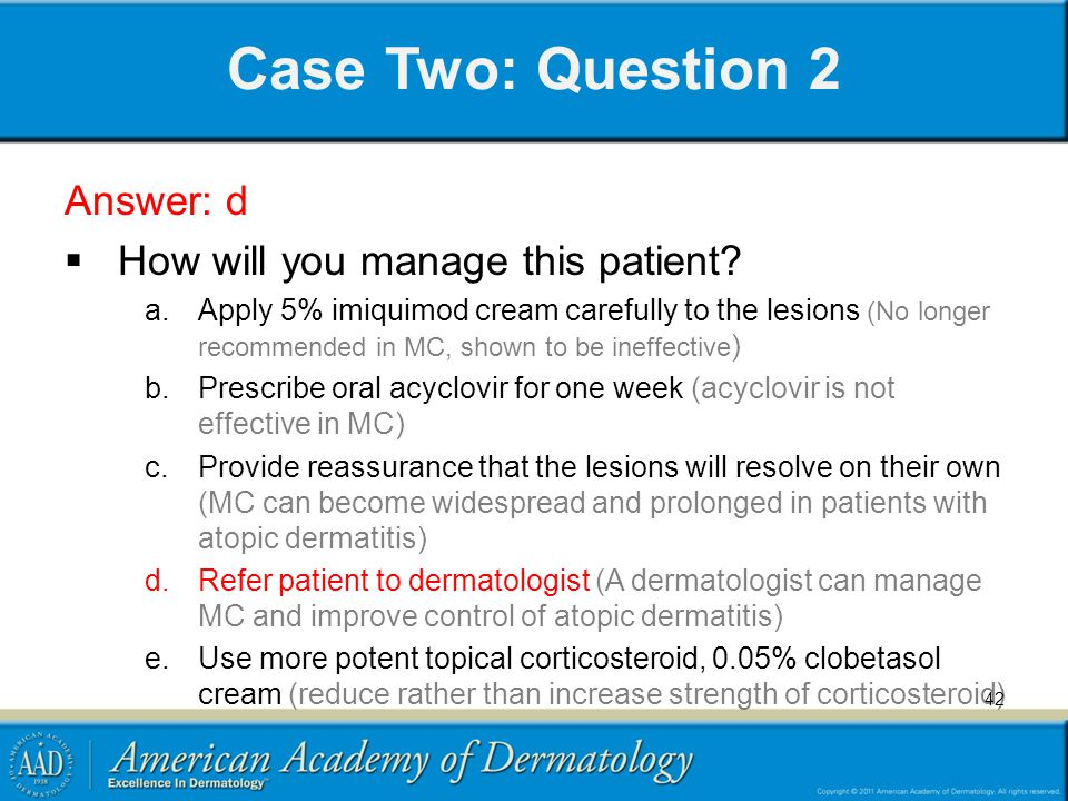 Case Two: Question 2 Answer: d  How will you manage this patient? a.Apply 5% imiquimod cream carefully to the lesions (No longer recommended in MC, s