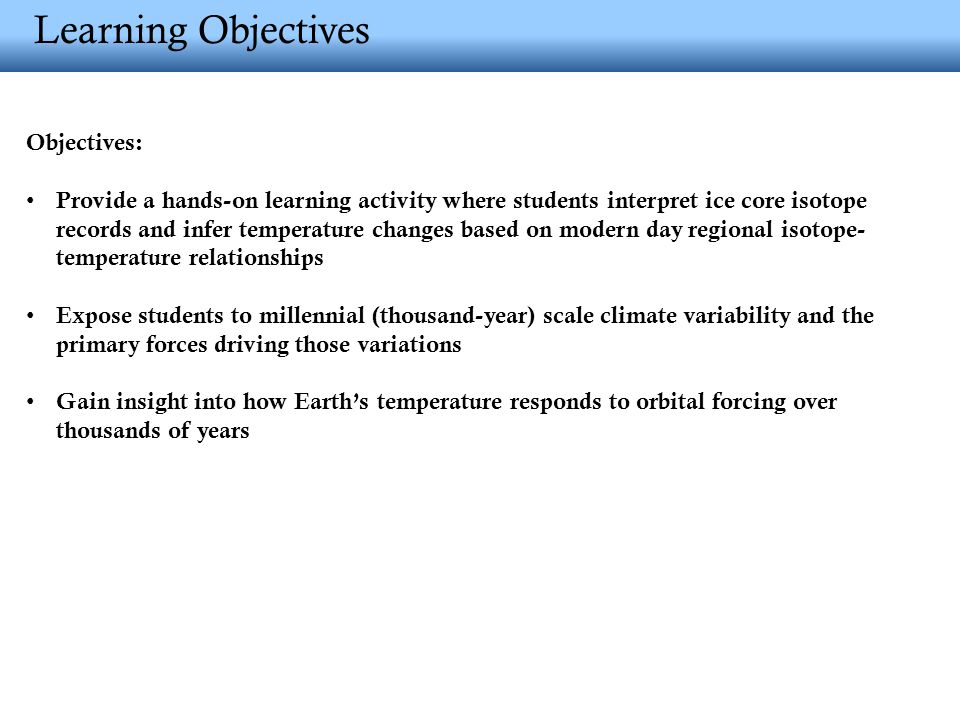 Learning Objectives Objectives: Provide a hands-on learning activity where students interpret ice core isotope records and infer temperature changes based on modern day regional isotope- temperature relationships Expose students to millennial (thousand-year) scale climate variability and the primary forces driving those variations Gain insight into how Earth's temperature responds to orbital forcing over thousands of years