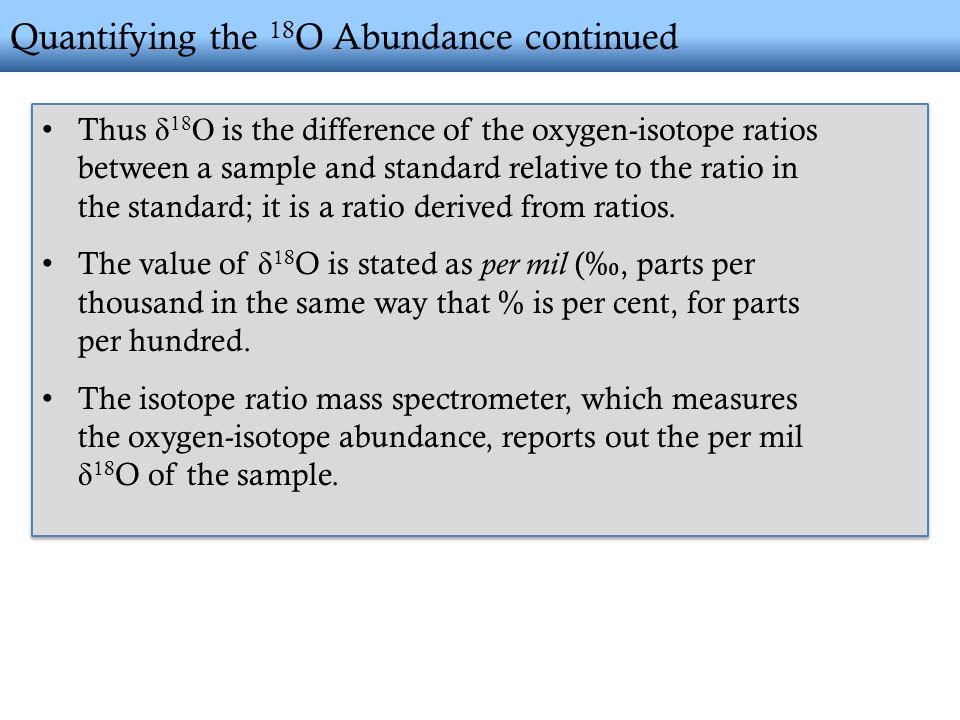 Quantifying the 18 O Abundance continued Thus δ 18 O is the difference of the oxygen-isotope ratios between a sample and standard relative to the ratio in the standard; it is a ratio derived from ratios.