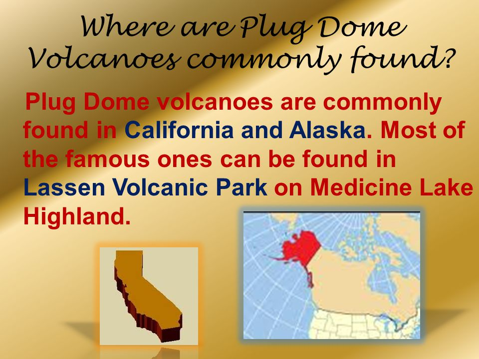 Where are Plug Dome Volcanoes commonly found? Plug Dome volcanoes are commonly found in California and Alaska. Most of the famous ones can be found in