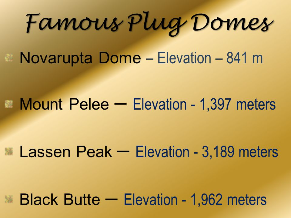 Famous Plug Domes Novarupta Dome – Elevation – 841 m Mount Pelee – Elevation - 1,397 meters Lassen Peak – Elevation - 3,189 meters Black Butte – Eleva