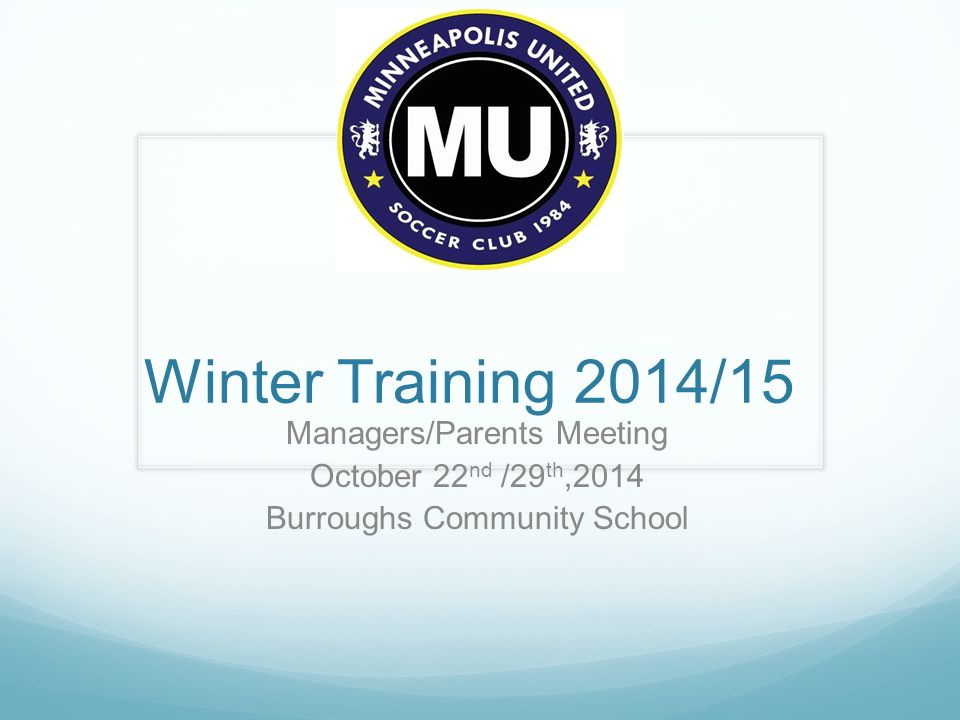 Winter Training 2014/15 Managers/Parents Meeting October 22 nd /29 th,2014 Burroughs Community School