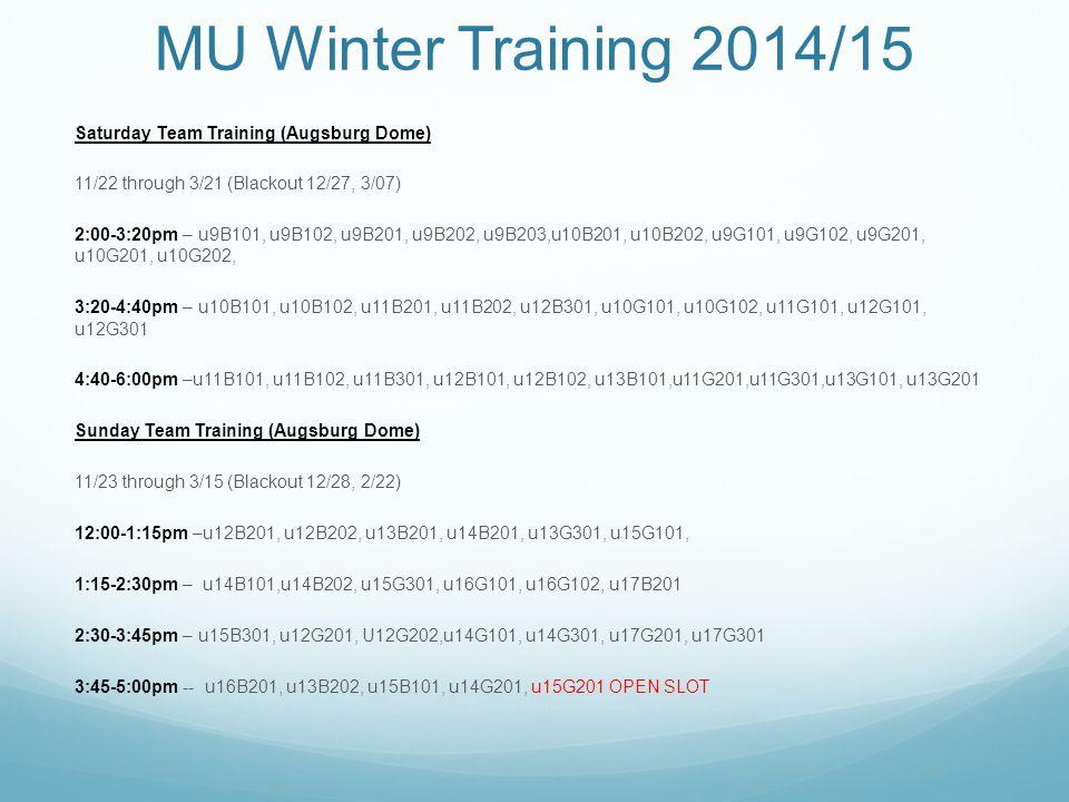 MU Winter Training 2014/15 Saturday Team Training (West St Paul Dome) 11/08 through 3/14 (Blackout 11/29, 12/13, 12/27, 2/14) 1:00-2:40pm – u15BPr, u16BPr, u17BPr 2:40-4:20pm – u16BC101, u17BC101, u18BPr1 4:20-6:00pm– u15GPr, u17GPr, u18GPr Tuesday Team Training (Augsburg Dome) Session 1 -- 11/18, 11/25, 12/2, 12/9, 12/16, 1/6, 1/13, 1/20 -- 6:00-7:30pm Teams: u16G101, u15BPr, u16B101, u16BPr, u17BPr, u17B101 Session 2 -- 1/27, 2/3, 2/10, 2/17, 2/24, 3/3, 3/10, 3/17 6-7:30 (1/27, 3/17) & 7-8:15 (all other dates) Teams: u13G101, u16G102, u15GPr, u17GPr, u13B101, u14B101 $850/team due Nov 15.