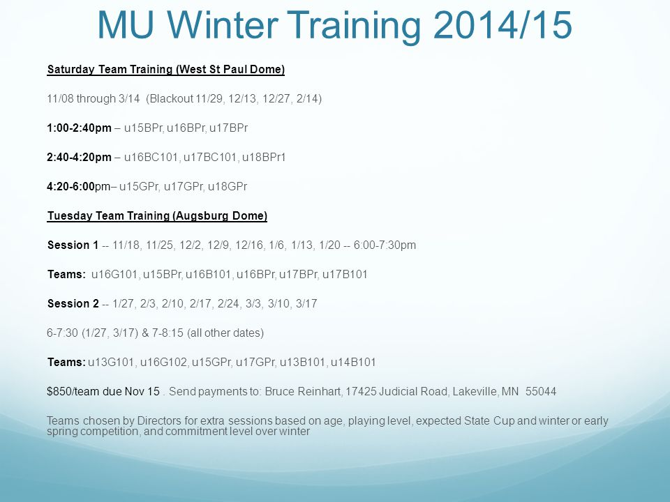 MU Winter Training 2014/15 Saturday Team Training (West St Paul Dome) 11/08 through 3/14 (Blackout 11/29, 12/13, 12/27, 2/14) 1:00-2:40pm – u15BPr, u16BPr, u17BPr 2:40-4:20pm – u16BC101, u17BC101, u18BPr1 4:20-6:00pm– u15GPr, u17GPr, u18GPr Tuesday Team Training (Augsburg Dome) Session 1 -- 11/18, 11/25, 12/2, 12/9, 12/16, 1/6, 1/13, 1/20 -- 6:00-7:30pm Teams: u16G101, u15BPr, u16B101, u16BPr, u17BPr, u17B101 Session 2 -- 1/27, 2/3, 2/10, 2/17, 2/24, 3/3, 3/10, 3/17 6-7:30 (1/27, 3/17) & 7-8:15 (all other dates) Teams: u13G101, u16G102, u15GPr, u17GPr, u13B101, u14B101 $850/team due Nov 15.