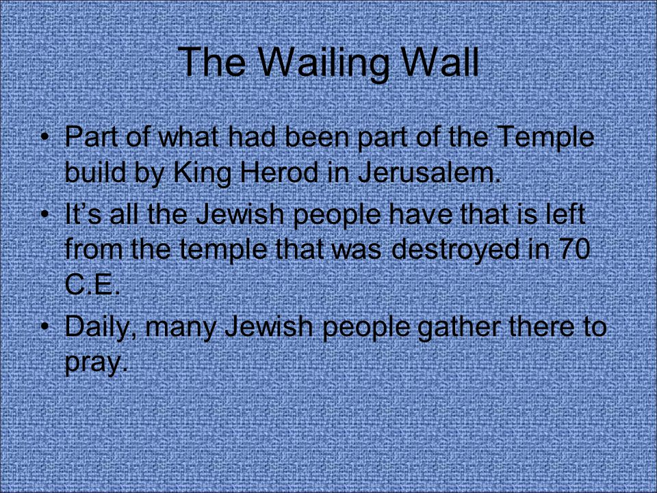 The Wailing Wall Part of what had been part of the Temple build by King Herod in Jerusalem. It's all the Jewish people have that is left from the temp