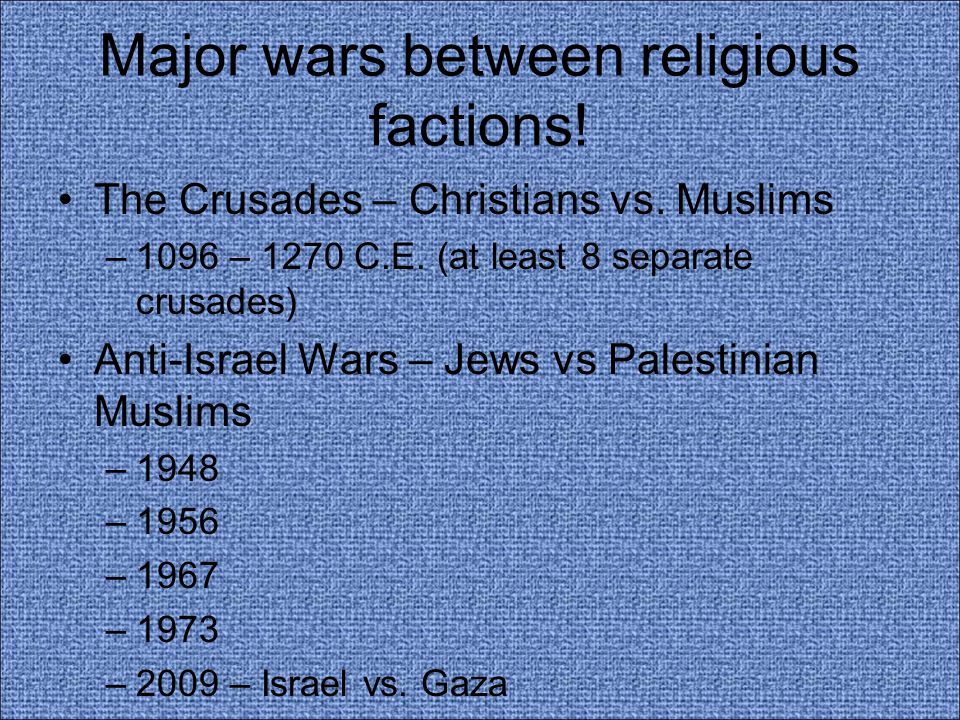 Major wars between religious factions! The Crusades – Christians vs. Muslims –1096 – 1270 C.E. (at least 8 separate crusades) Anti-Israel Wars – Jews