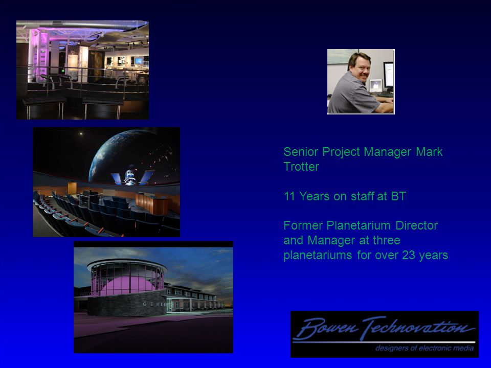 Senior Project Manager Mark Trotter 11 Years on staff at BT Former Planetarium Director and Manager at three planetariums for over 23 years