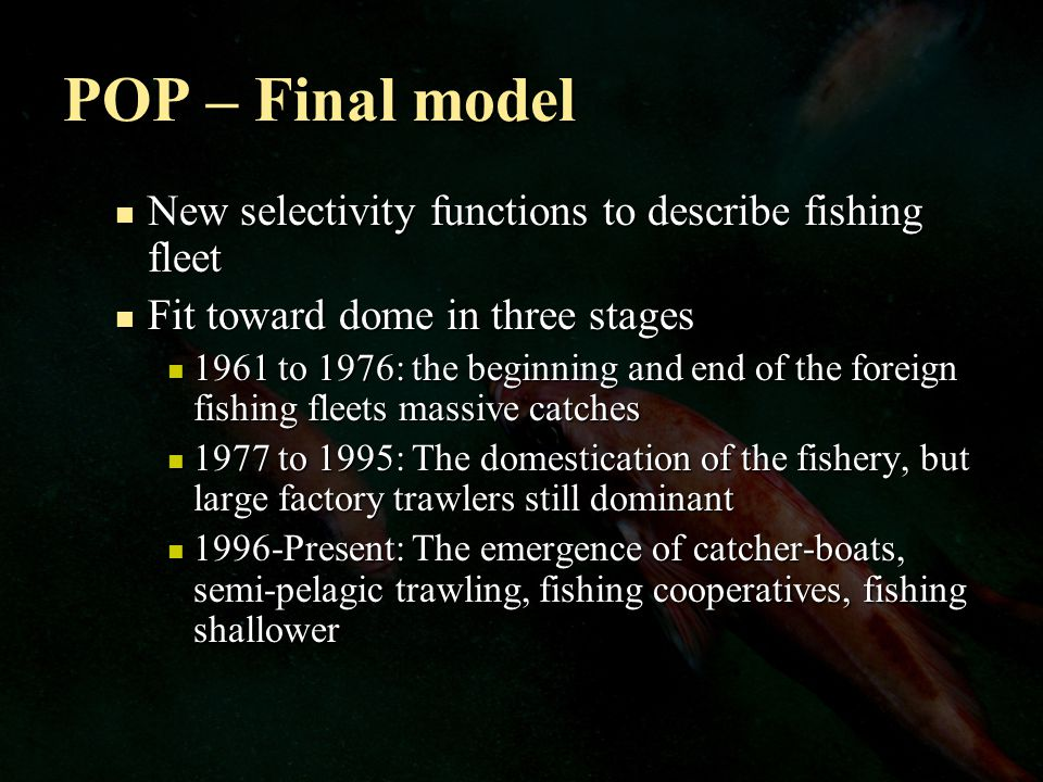 POP – Final model New selectivity functions to describe fishing fleet New selectivity functions to describe fishing fleet Fit toward dome in three stages Fit toward dome in three stages 1961 to 1976: the beginning and end of the foreign fishing fleets massive catches 1961 to 1976: the beginning and end of the foreign fishing fleets massive catches 1977 to 1995: The domestication of the fishery, but large factory trawlers still dominant 1977 to 1995: The domestication of the fishery, but large factory trawlers still dominant 1996-Present: The emergence of catcher-boats, semi-pelagic trawling, fishing cooperatives, fishing shallower 1996-Present: The emergence of catcher-boats, semi-pelagic trawling, fishing cooperatives, fishing shallower