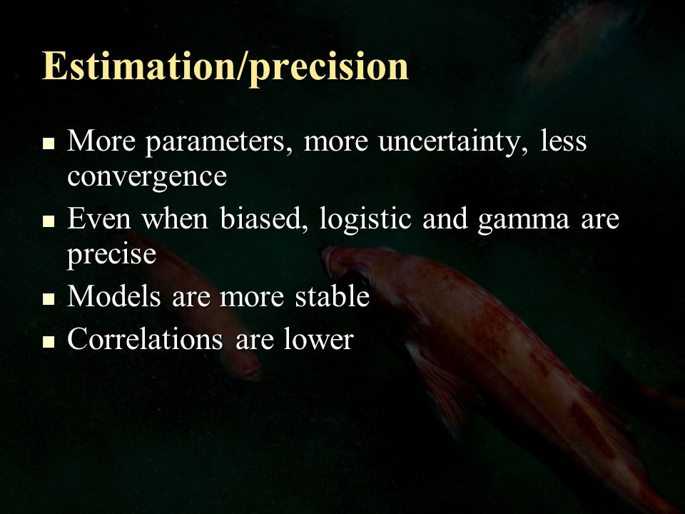 Estimation/precision More parameters, more uncertainty, less convergence More parameters, more uncertainty, less convergence Even when biased, logistic and gamma are precise Even when biased, logistic and gamma are precise Models are more stable Models are more stable Correlations are lower Correlations are lower