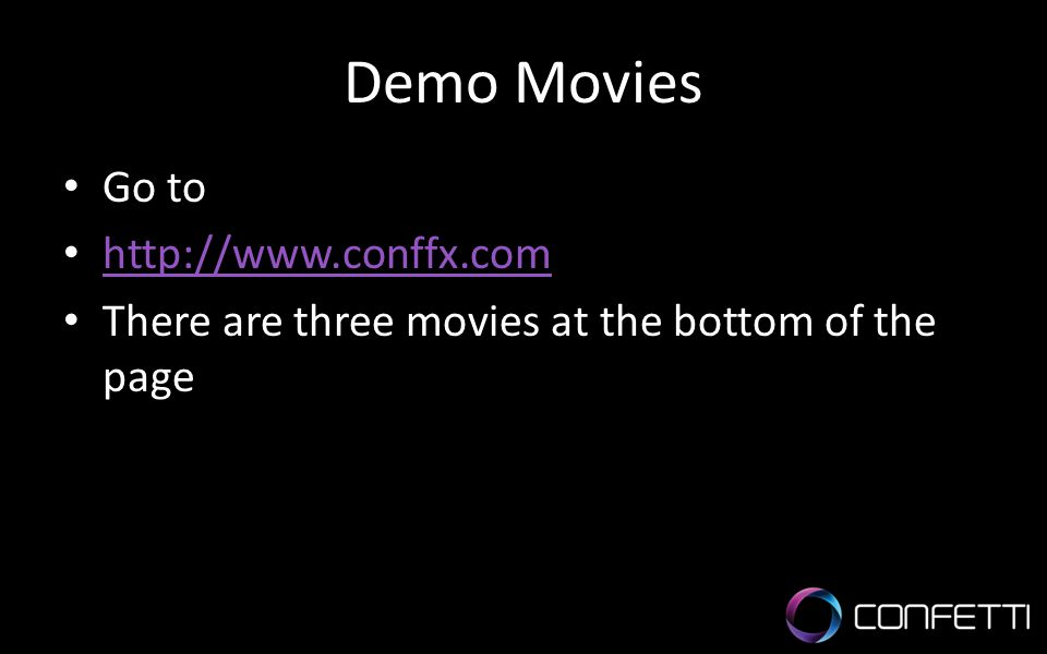 Demo Movies Go to http://www.conffx.com There are three movies at the bottom of the page