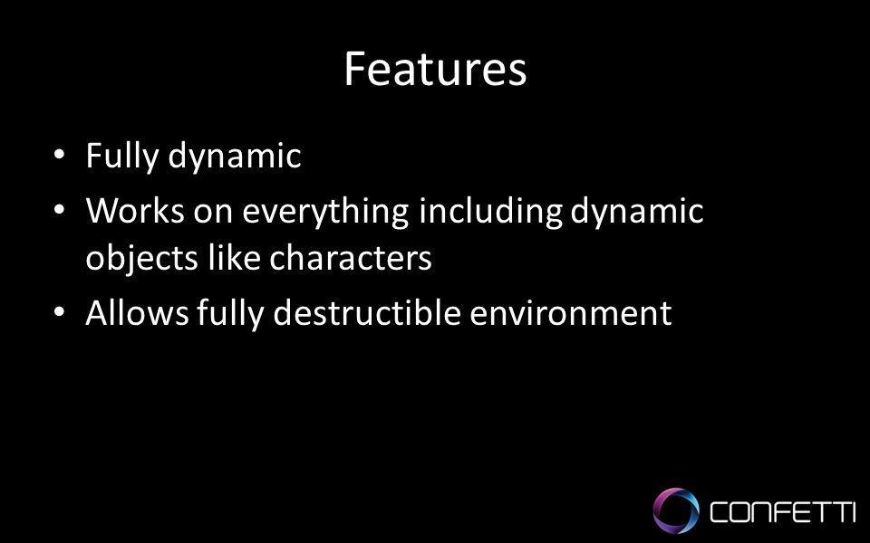Features Fully dynamic Works on everything including dynamic objects like characters Allows fully destructible environment