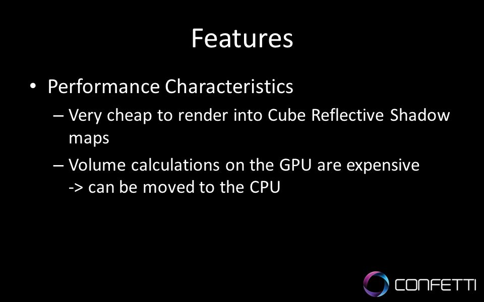 Features Performance Characteristics – Very cheap to render into Cube Reflective Shadow maps – Volume calculations on the GPU are expensive -> can be moved to the CPU
