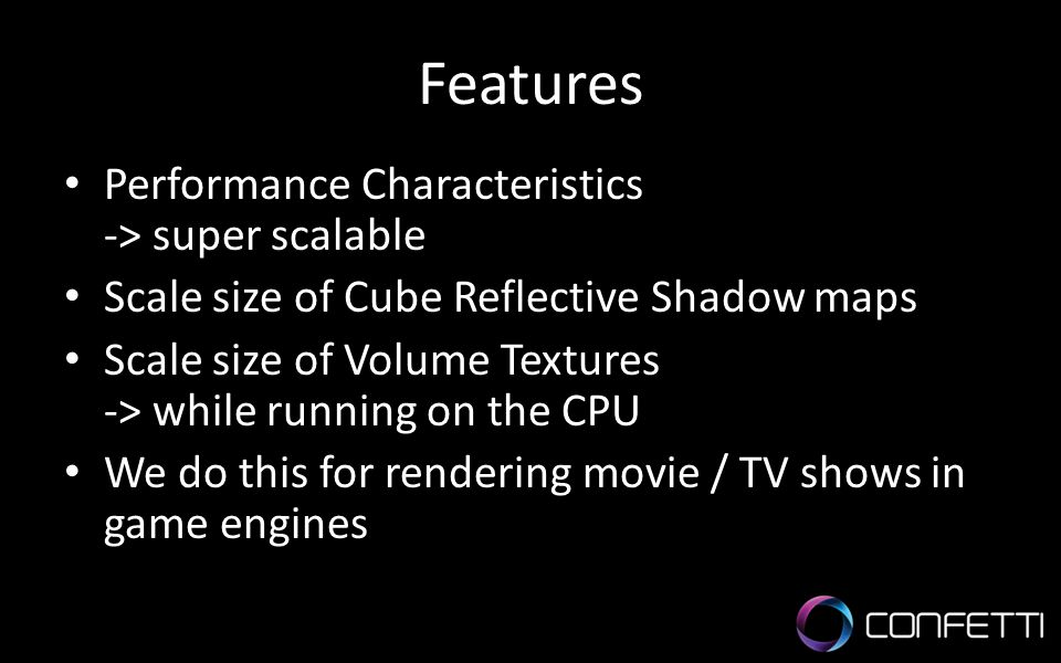 Features Performance Characteristics -> super scalable Scale size of Cube Reflective Shadow maps Scale size of Volume Textures -> while running on the CPU We do this for rendering movie / TV shows in game engines