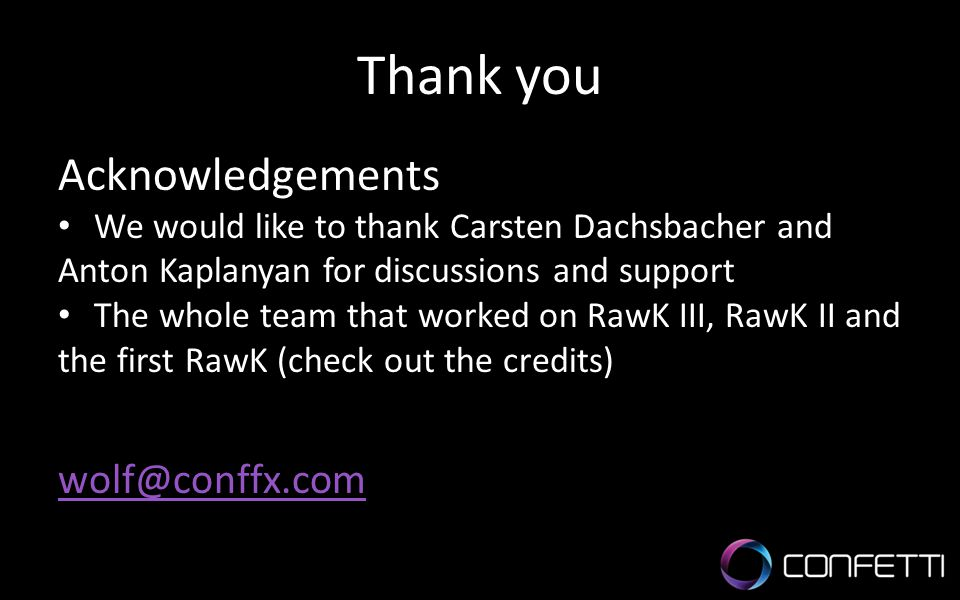 Thank you Acknowledgements We would like to thank Carsten Dachsbacher and Anton Kaplanyan for discussions and support The whole team that worked on RawK III, RawK II and the first RawK (check out the credits) wolf@conffx.com