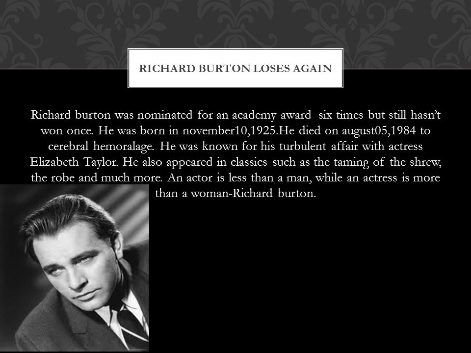 Richard burton was nominated for an academy award six times but still hasn't won once. He was born in november10,1925.He died on august05,1984 to cere