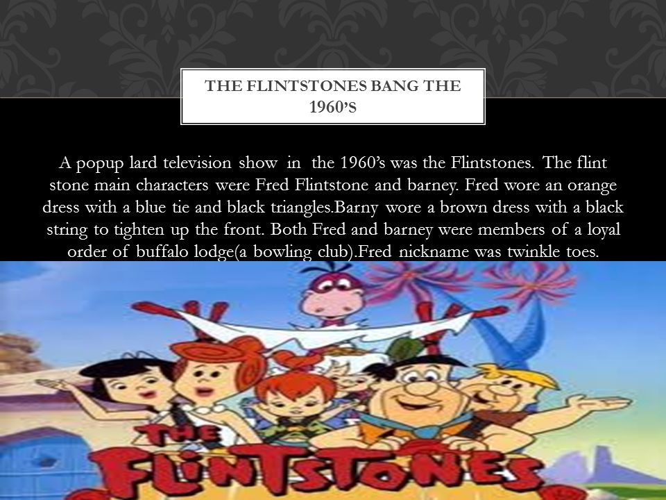 A popup lard television show in the 1960's was the Flintstones. The flint stone main characters were Fred Flintstone and barney. Fred wore an orange d