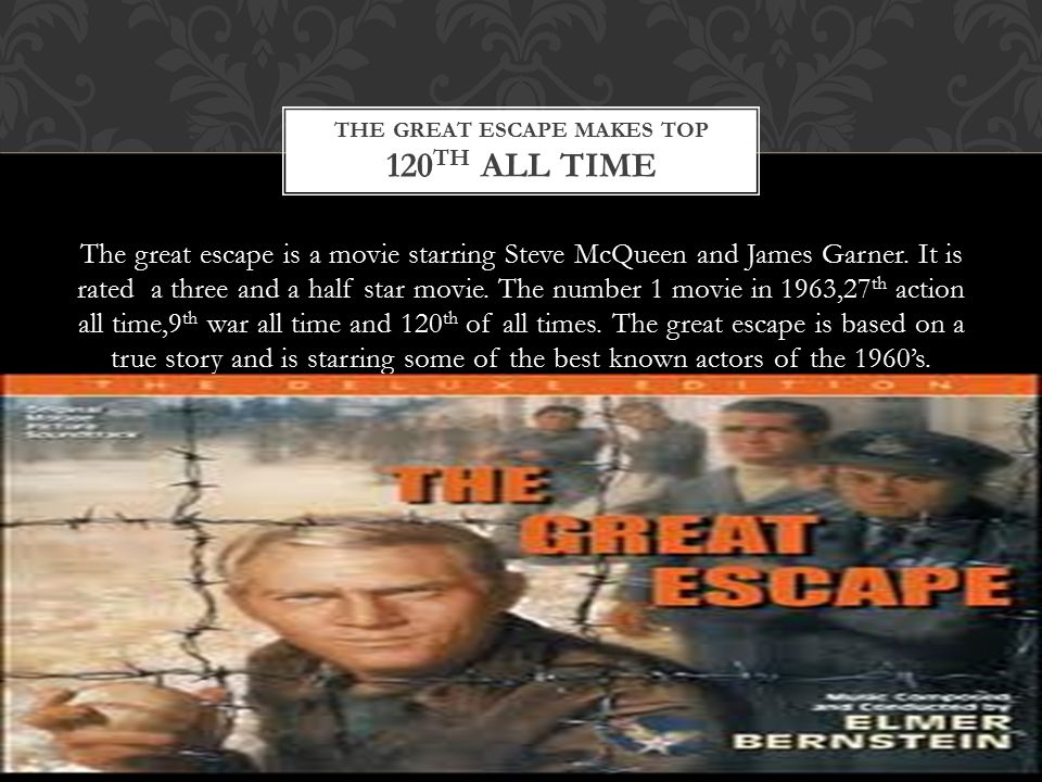 The great escape is a movie starring Steve McQueen and James Garner. It is rated a three and a half star movie. The number 1 movie in 1963,27 th actio