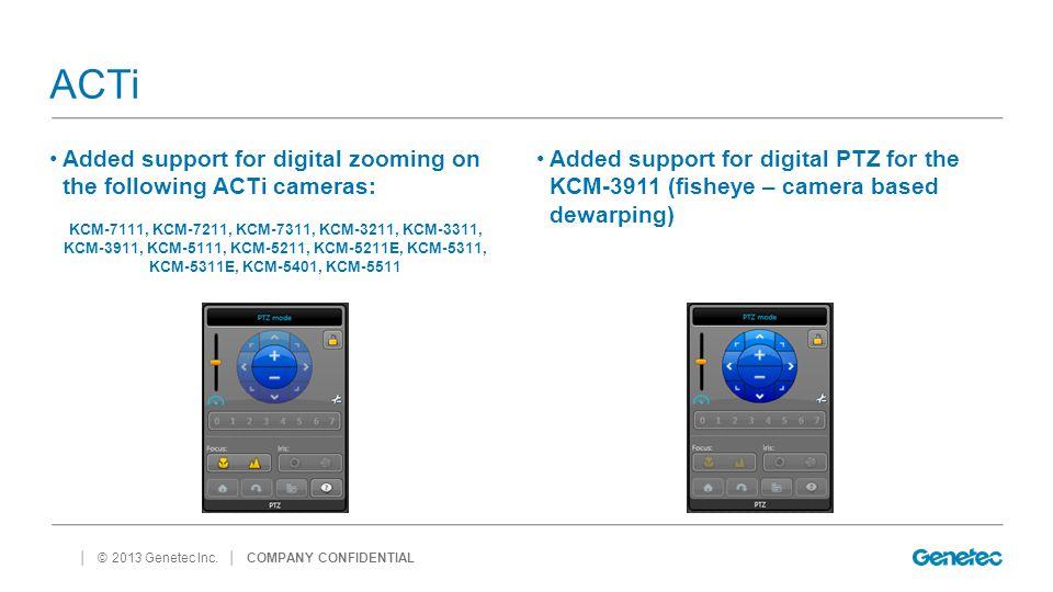 │ © 2013 Genetec Inc. ACTi Added support for digital zooming on the following ACTi cameras: KCM-7111, KCM-7211, KCM-7311, KCM-3211, KCM-3311, KCM-3911