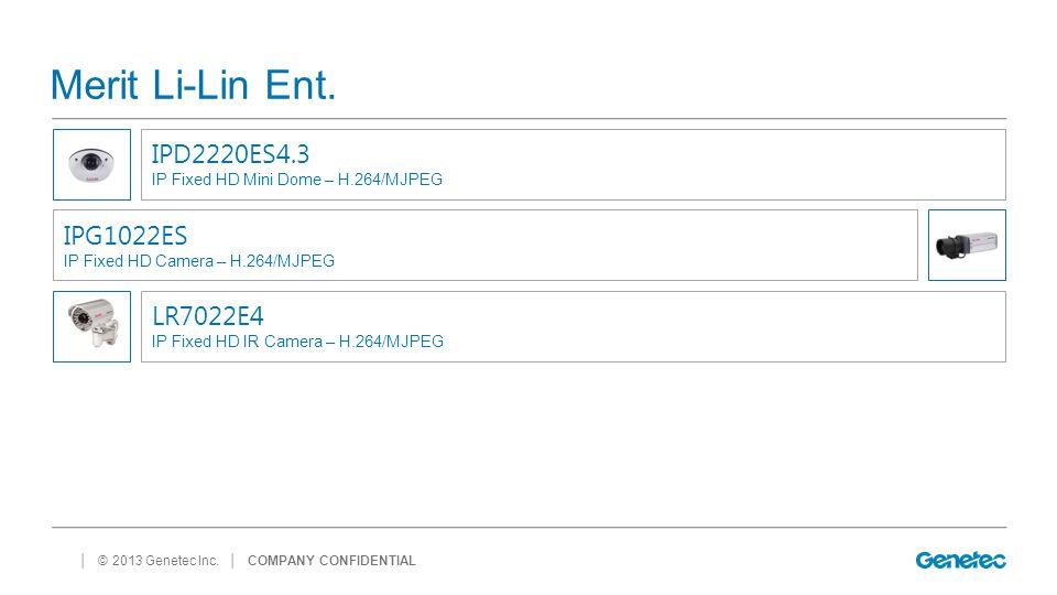 │ © 2013 Genetec Inc. Merit Li-Lin Ent. │ COMPANY CONFIDENTIAL IPD2220ES4.3 IP Fixed HD Mini Dome – H.264/MJPEG IPG1022ES IP Fixed HD Camera – H.264/M