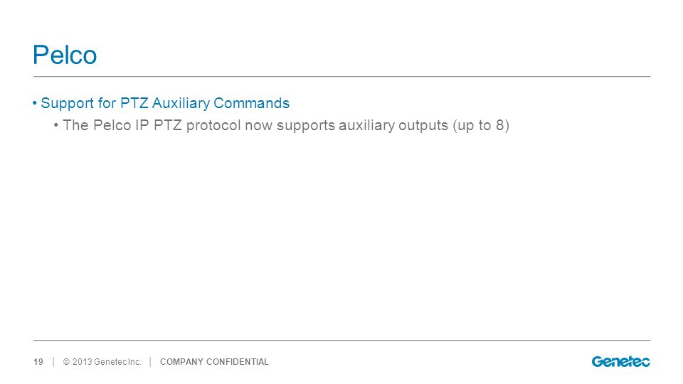 │ © 2013 Genetec Inc. Pelco Support for PTZ Auxiliary Commands The Pelco IP PTZ protocol now supports auxiliary outputs (up to 8) │ COMPANY CONFIDENTI