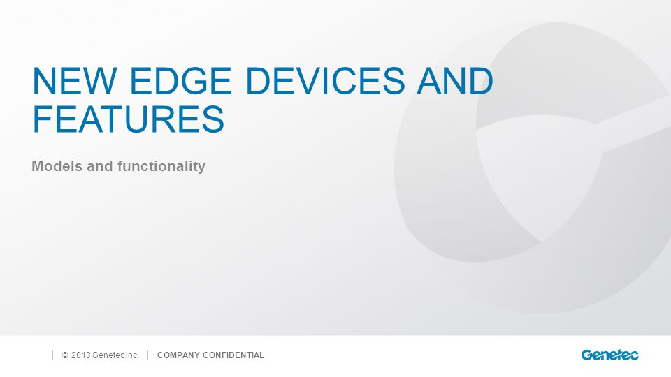 │ © 2013 Genetec Inc. NEW EDGE DEVICES AND FEATURES Models and functionality │ COMPANY CONFIDENTIAL