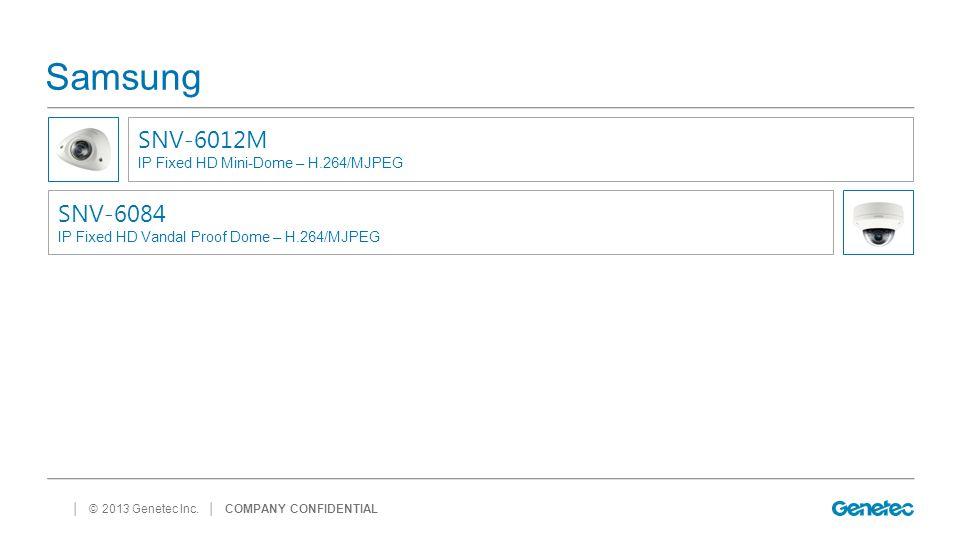 │ © 2013 Genetec Inc. Samsung │ COMPANY CONFIDENTIAL SNV-6012M IP Fixed HD Mini-Dome – H.264/MJPEG SNV-6084 IP Fixed HD Vandal Proof Dome – H.264/MJPE