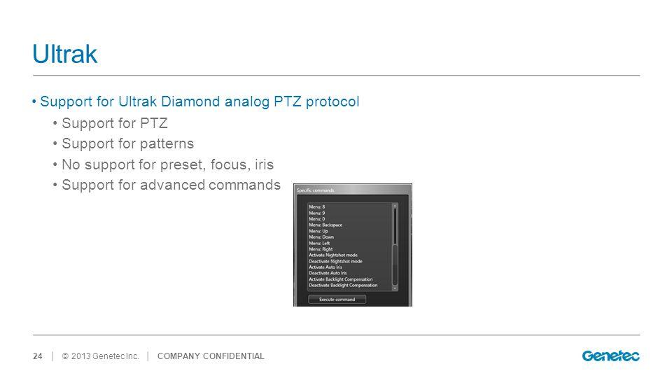 │ © 2013 Genetec Inc. Ultrak Support for Ultrak Diamond analog PTZ protocol Support for PTZ Support for patterns No support for preset, focus, iris Su