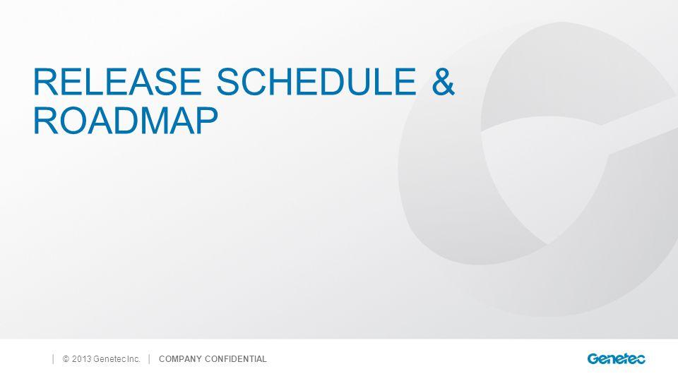 │ © 2013 Genetec Inc. RELEASE SCHEDULE & ROADMAP │ COMPANY CONFIDENTIAL