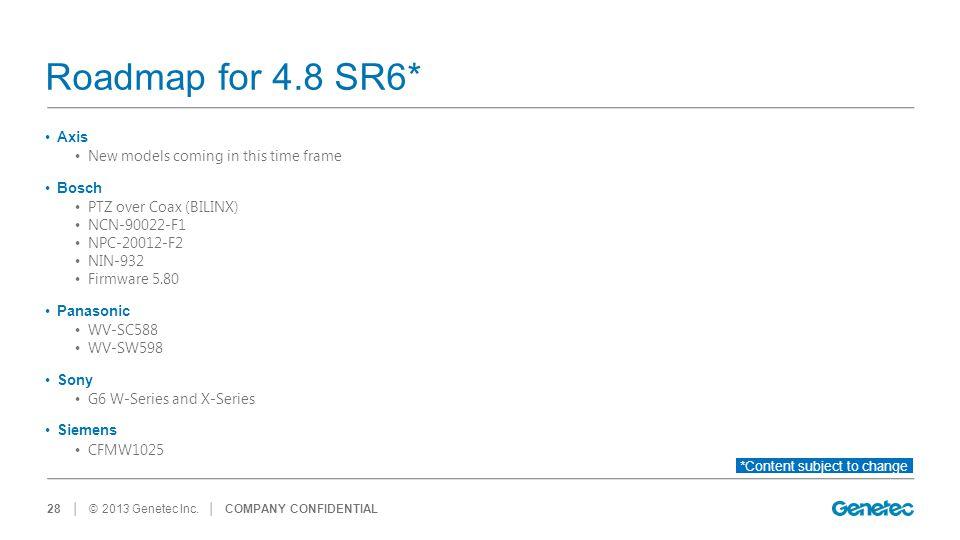 │ © 2013 Genetec Inc. Roadmap for 4.8 SR6* Axis New models coming in this time frame Bosch PTZ over Coax (BILINX) NCN-90022-F1 NPC-20012-F2 NIN-932 Fi