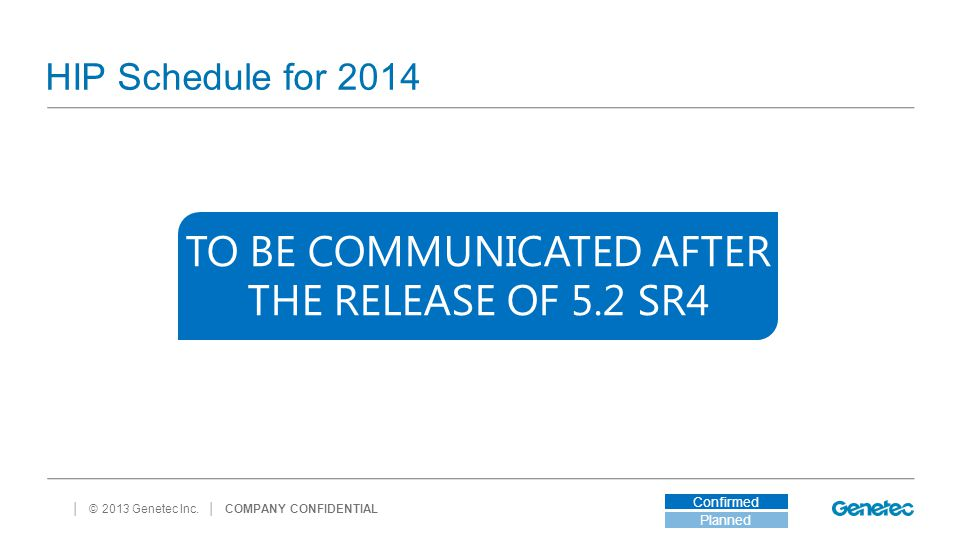 │ © 2013 Genetec Inc. HIP Schedule for 2014 │ COMPANY CONFIDENTIAL Planned Confirmed TO BE COMMUNICATED AFTER THE RELEASE OF 5.2 SR4