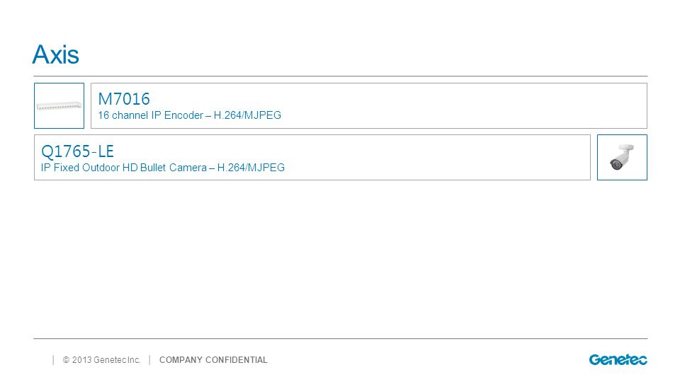 │ © 2013 Genetec Inc. Axis │ COMPANY CONFIDENTIAL M7016 16 channel IP Encoder – H.264/MJPEG Q1765-LE IP Fixed Outdoor HD Bullet Camera – H.264/MJPEG