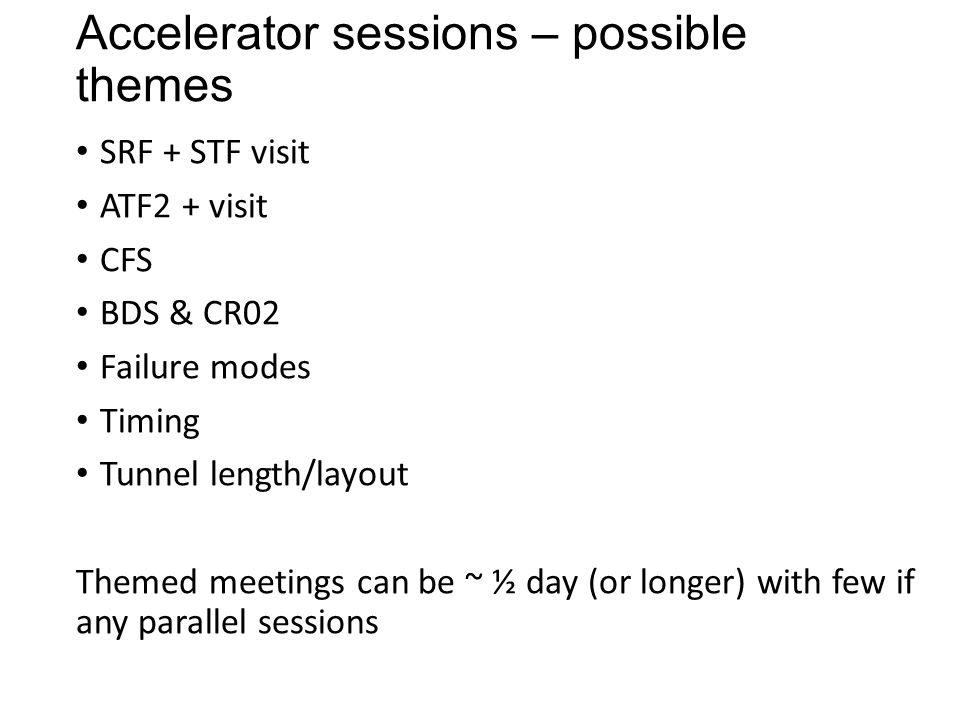 Accelerator sessions – possible themes SRF + STF visit ATF2 + visit CFS BDS & CR02 Failure modes Timing Tunnel length/layout Themed meetings can be ~ ½ day (or longer) with few if any parallel sessions