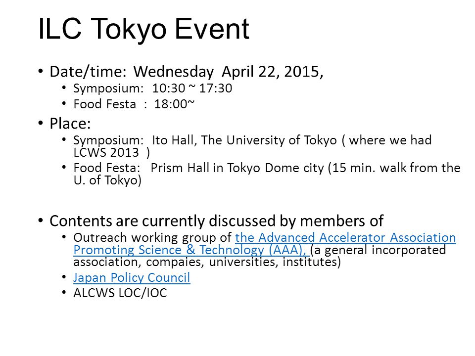ILC Tokyo Event Date/time: Wednesday April 22, 2015, Symposium: 10:30 ~ 17:30 Food Festa : 18:00~ Place: Symposium: Ito Hall, The University of Tokyo ( where we had LCWS 2013 ) Food Festa: Prism Hall in Tokyo Dome city (15 min.