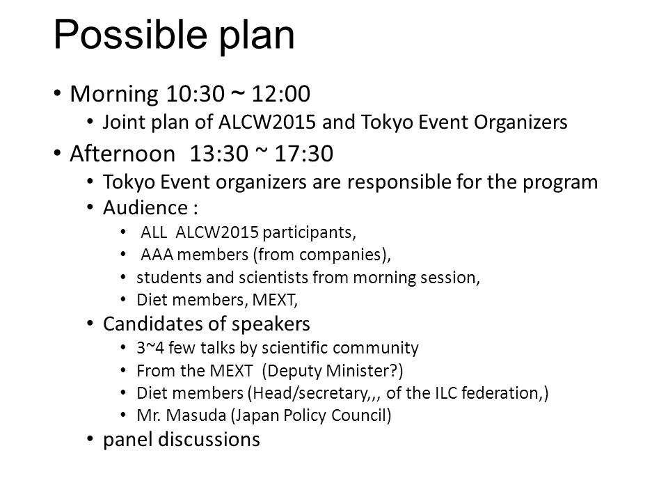 Possible plan Morning 10:30 ~ 12:00 Joint plan of ALCW2015 and Tokyo Event Organizers Afternoon 13:30 ~ 17:30 Tokyo Event organizers are responsible f