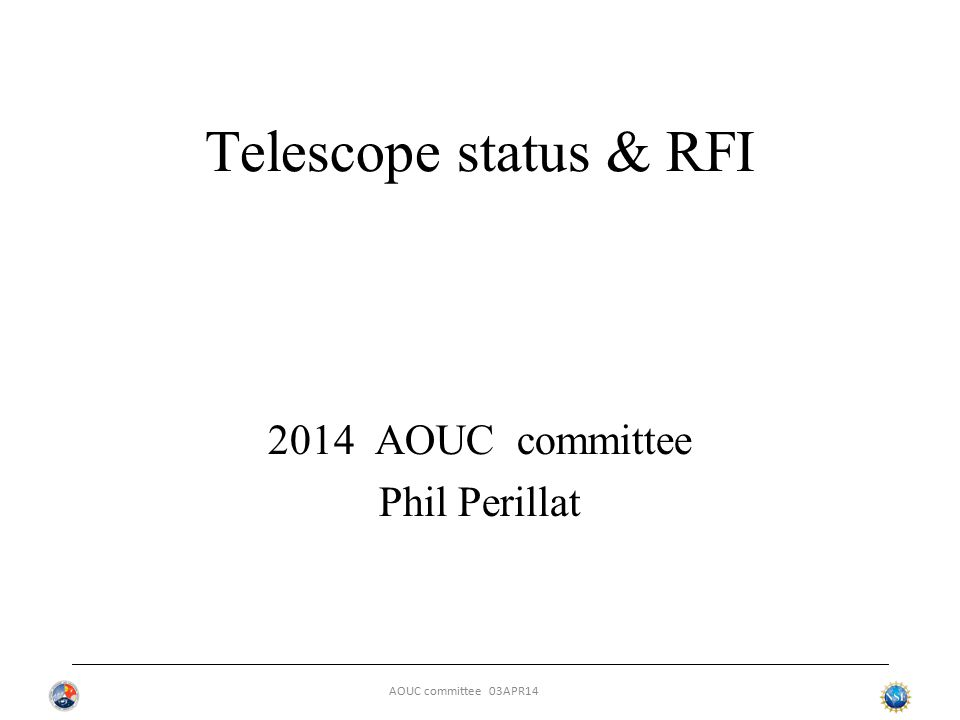 AOUC committee 03APR14 Telescope status & RFI 2014 AOUC committee Phil Perillat