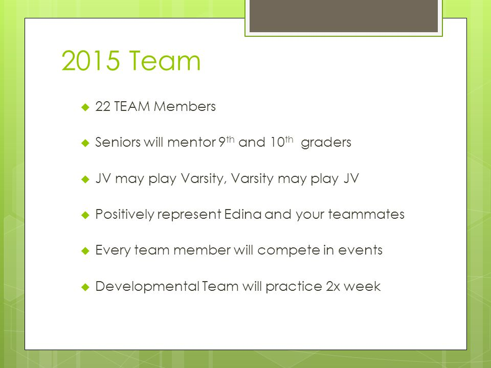 2015 Team  22 TEAM Members  Seniors will mentor 9 th and 10 th graders  JV may play Varsity, Varsity may play JV  Positively represent Edina and your teammates  Every team member will compete in events  Developmental Team will practice 2x week